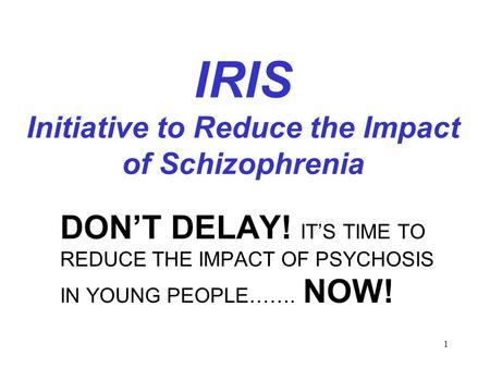 1 IRIS Initiative to Reduce the Impact of Schizophrenia DON'T DELAY! IT'S TIME TO REDUCE THE IMPACT OF PSYCHOSIS IN YOUNG PEOPLE……. NOW!