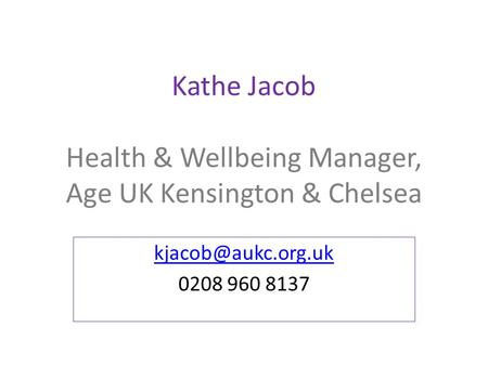Kathe Jacob Health & Wellbeing Manager, Age UK Kensington & Chelsea 0208 960 8137.