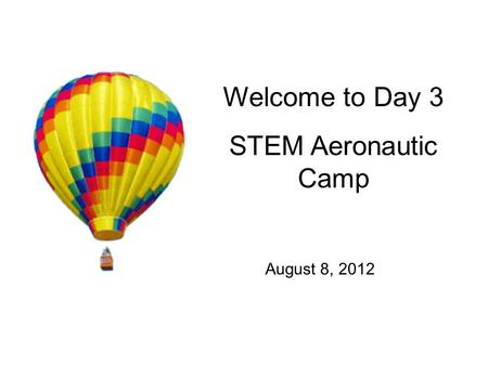 Welcome to Day 3 STEM Aeronautic Camp August 8, 2012.