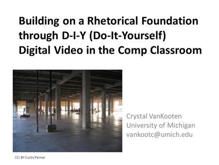 Building on a Rhetorical Foundation through D-I-Y (Do-It-Yourself) Digital Video in the Comp Classroom Crystal VanKooten University of Michigan