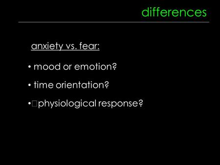 Differences mood or emotion? time orientation? physiological response? anxiety vs. fear: