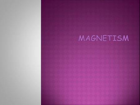  Natural Magnets  Magnetite, Fe 3 O 4 (an oxide of iron)  Ancient civilizations (Greek 590 BCE, Chinese 2600 BCE) realized that these stones would.