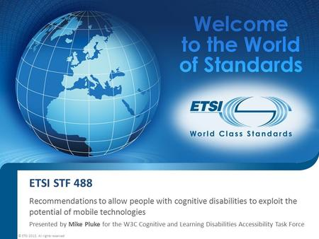 ETSI STF 488 Recommendations to allow people with cognitive disabilities to exploit the potential of mobile technologies Presented by Mike Pluke for the.