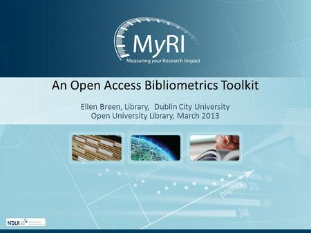 An Open Access Bibliometrics Toolkit Ellen Breen, Library, Dublin City University Open University Library, March 2013.