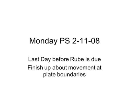 Monday PS 2-11-08 Last Day before Rube is due Finish up about movement at plate boundaries.