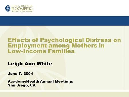 Effects of Psychological Distress on Employment among Mothers in Low-Income Families Leigh Ann White June 7, 2004 AcademyHealth Annual Meetings San Diego,
