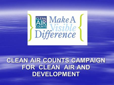 CLEAN AIR COUNTS CAMPAIGN FOR CLEAN AIR AND DEVELOPMENT.