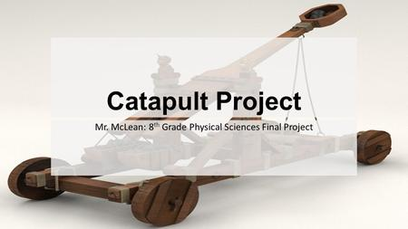 Catapult Project Mr. McLean: 8 th Grade Physical Sciences Final Project.