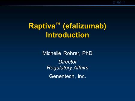 C-IN- 1 Raptiva ™ (efalizumab) Introduction Michelle Rohrer, PhD Director Regulatory Affairs Genentech, Inc.