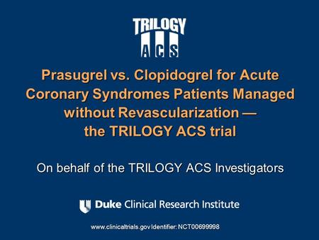 Prasugrel vs. Clopidogrel for Acute Coronary Syndromes Patients Managed without Revascularization — the TRILOGY ACS trial On behalf of the TRILOGY ACS.