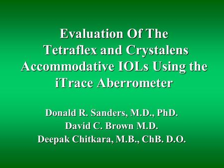 Evaluation Of The Tetraflex and Crystalens Accommodative IOLs Using the iTrace Aberrometer Donald R. Sanders, M.D., PhD. David C. Brown M.D. Deepak Chitkara,