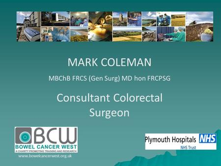 MARK COLEMAN MBChB FRCS (Gen Surg) MD hon FRCPSG Consultant Colorectal Surgeon www.bowelcancerwest.org.uk.