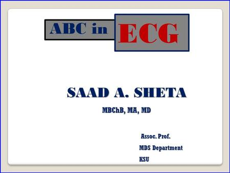 ABC in SAAD A. SHETA MBChB, MA, MD Assoc. Prof. MDS Department KSU KSU ECG.