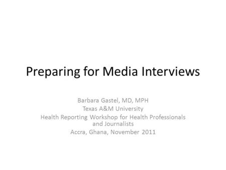 Preparing for Media Interviews Barbara Gastel, MD, MPH Texas A&M University Health Reporting Workshop for Health Professionals and Journalists Accra, Ghana,