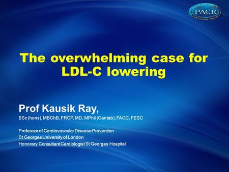 The overwhelming case for LDL-C lowering Prof Kausik Ray, BSc (hons), MBChB, FRCP, MD, MPhil (Cantab), FACC, FESC Professor of Cardiovascular Disease Prevention.