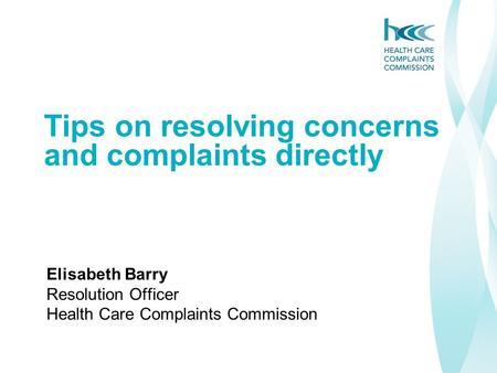 Tips on resolving concerns and complaints directly Elisabeth Barry Resolution Officer Health Care Complaints Commission.