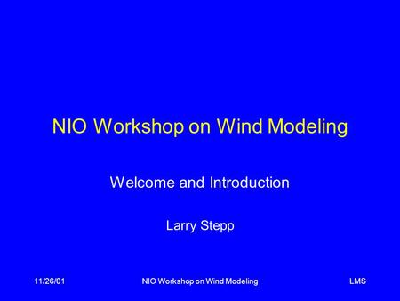 LMS11/26/01NIO Workshop on Wind Modeling Welcome and Introduction Larry Stepp.