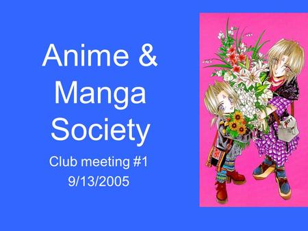 Anime & Manga Society Club meeting #1 9/13/2005. Introductions Tell us your: –Name/ nickname –Major/ interest –What you want to get out of this club.