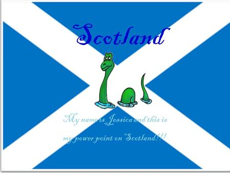 Scotland My name is Jessica and this is my power point on Scotland!!!