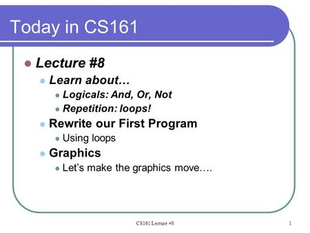 Today in CS161 Lecture #8 Learn about… Logicals: And, Or, Not Repetition: loops! Rewrite our First Program Using loops Graphics Let's make the graphics.