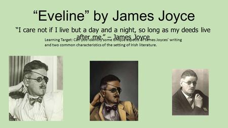 """Eveline"" by James Joyce ""I care not if I live but a day and a night, so long as my deeds live after me."" – James Joyce Learning Target: Can you identify."