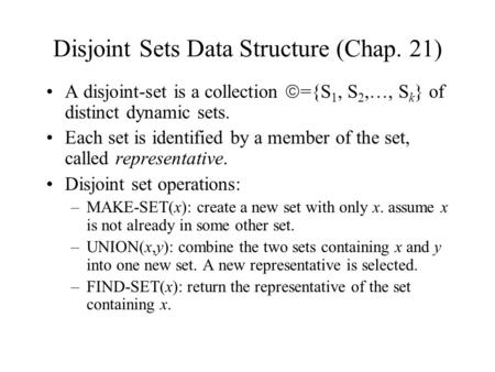 Disjoint Sets Data Structure (Chap. 21) A disjoint-set is a collection  ={S 1, S 2,…, S k } of distinct dynamic sets. Each set is identified by a member.