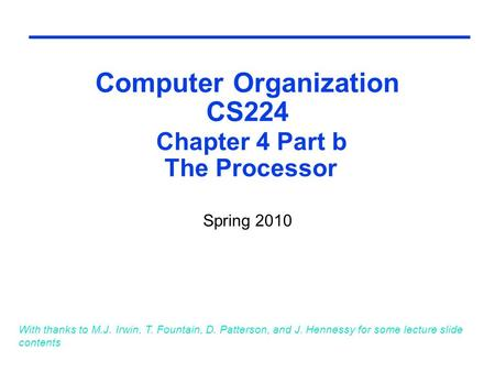 Computer Organization CS224 Chapter 4 Part b The Processor Spring 2010 With thanks to M.J. Irwin, T. Fountain, D. Patterson, and J. Hennessy for some lecture.