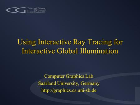 Using Interactive Ray Tracing for Interactive Global Illumination Computer Graphics Lab Saarland University, Germany