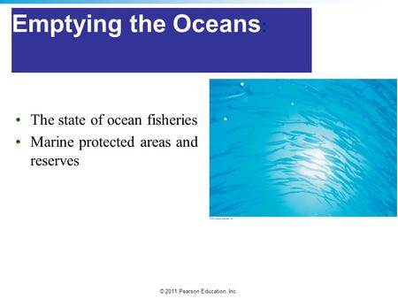 © 2011 Pearson Education, Inc. Emptying the Oceans : The state of ocean fisheries Marine protected areas and reserves.