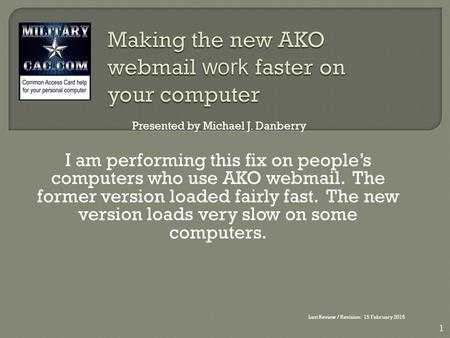 I am performing this fix on people's computers who use AKO webmail. The former version loaded fairly fast. The new version loads very slow on some computers.