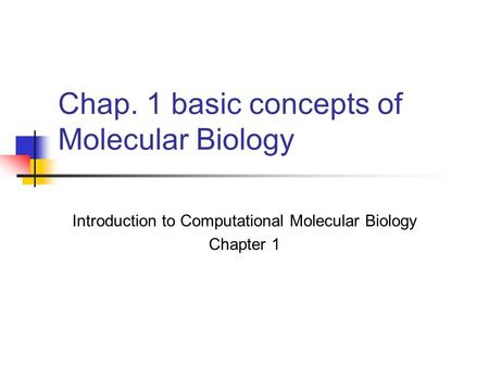 Chap. 1 basic concepts of Molecular Biology Introduction to Computational Molecular Biology Chapter 1.