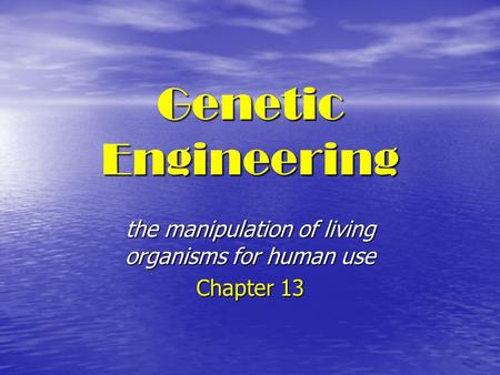 Genetic Engineering the manipulation of living organisms for human use Chapter 13.