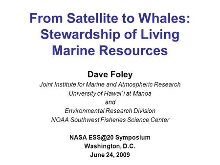 From Satellite to Whales: Stewardship of Living Marine Resources Dave Foley Joint Institute for Marine and Atmospheric Research University of Hawai`i at.