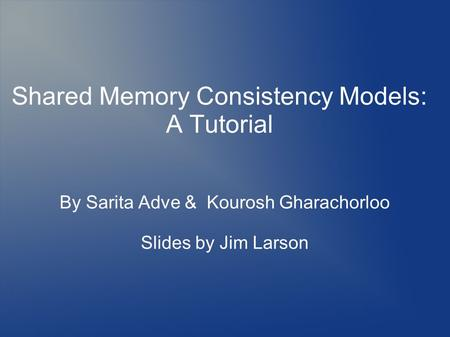 By Sarita Adve & Kourosh Gharachorloo Slides by Jim Larson Shared Memory Consistency Models: A Tutorial.