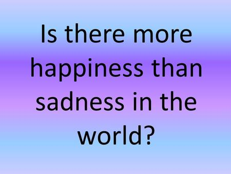 Is there more happiness than sadness in the world?