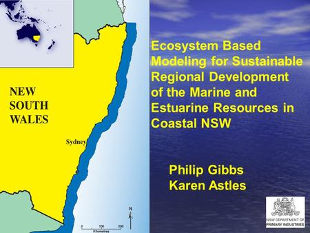 Ecosystem Based Modeling for Sustainable Regional Development of the Marine and Estuarine Resources in Coastal NSW Philip Gibbs Karen Astles.