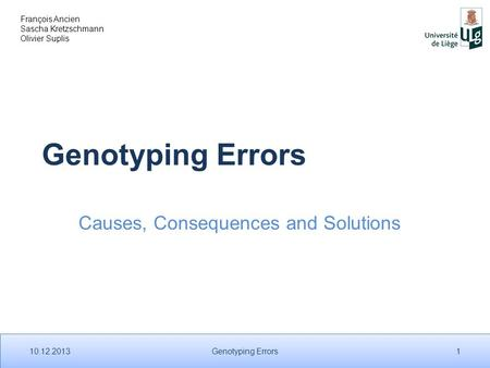 François Ancien Sascha Kretzschmann Olivier Suplis Genotyping Errors Causes, Consequences and Solutions 10.12.2013 1 Genotyping Errors.