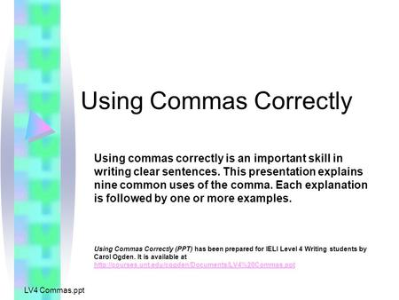 LV4 Commas.ppt Using Commas Correctly Using commas correctly is an important skill in writing clear sentences. This presentation explains nine common uses.