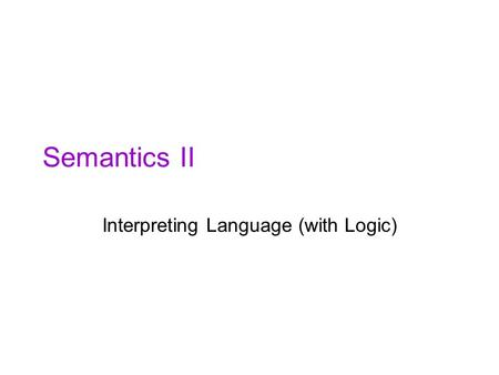 Semantics II Interpreting Language (with Logic). Primary Objectives Continue our study of how meanings in natural language are –Represented –Constructed.
