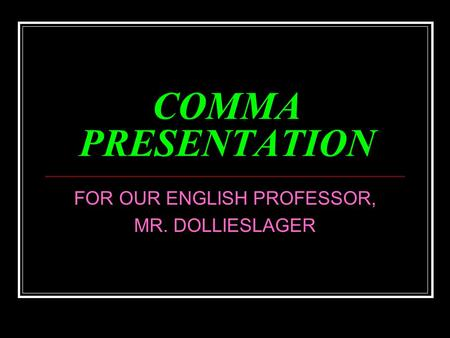 COMMA PRESENTATION FOR OUR ENGLISH PROFESSOR, MR. DOLLIESLAGER.