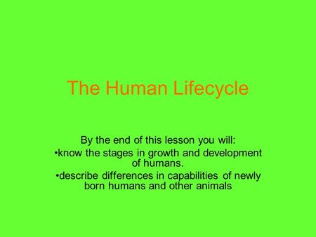The Human Lifecycle By the end of this lesson you will: