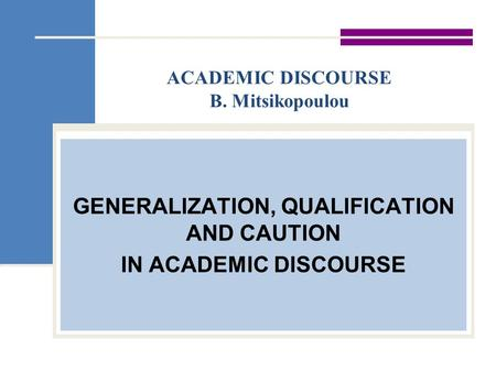 ACADEMIC DISCOURSE B. Mitsikopoulou GENERALIZATION, QUALIFICATION AND CAUTION IN ACADEMIC DISCOURSE.