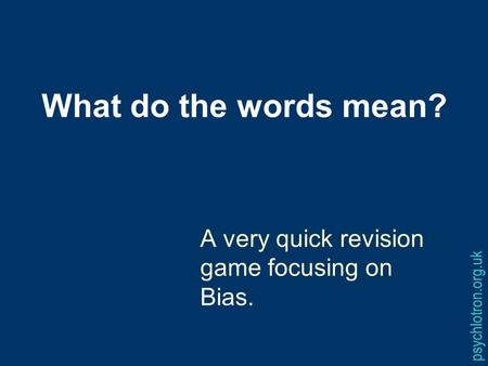 What do the words mean? A very quick revision game focusing on Bias. psychlotron.org.uk.
