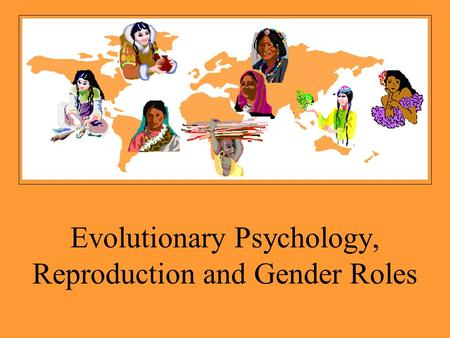 Evolutionary Psychology, Reproduction and Gender Roles.