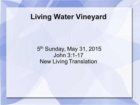Living Water Vineyard 5 th Sunday, May 31, 2015 John 3:1-17 New Living Translation.