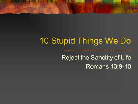 10 Stupid Things We Do Reject the Sanctity of Life Romans 13:9-10.