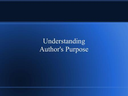 Understanding Author's Purpose. Three Main Goals Inform Persuade Entertain.
