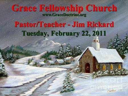 Grace Fellowship Church Pastor/Teacher - Jim Rickard Tuesday, February 22, 2011 www.GraceDoctrine.org.