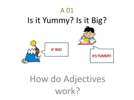 A 01 Is it Yummy? Is it Big? How do Adjectives work?