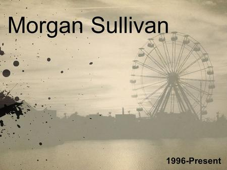Morgan Sullivan 1996-Present. History I have always enjoyed photography, but as a child I thought it was simple. Around the age of 13 I started looking.
